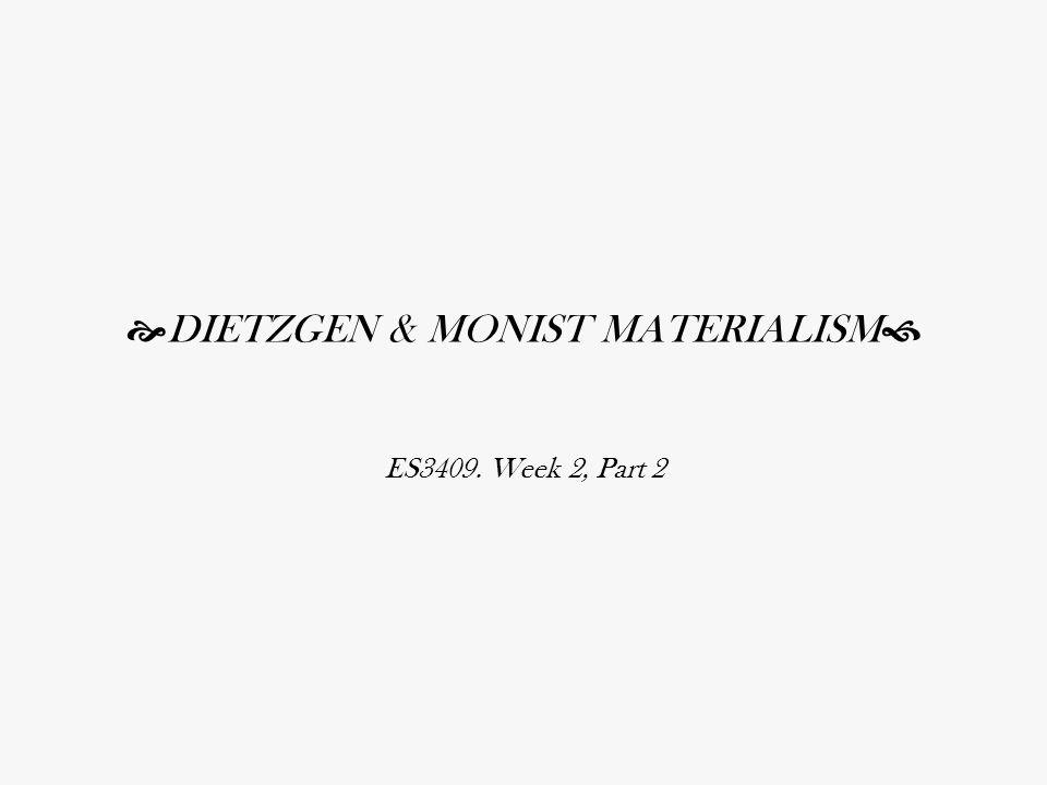  DIETZGEN & MONIST MATERIALISM  ES3409. Week 2, Part 2