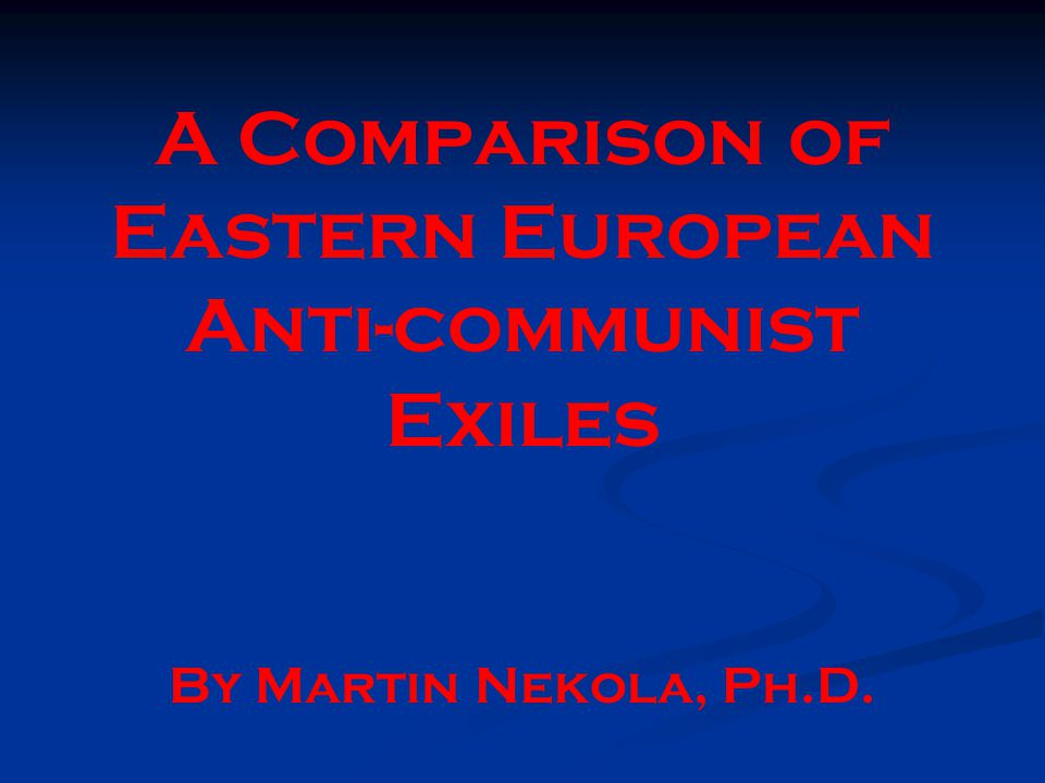 A Comparison of Eastern European Anti-communist Exiles By Martin Nekola, Ph.D.