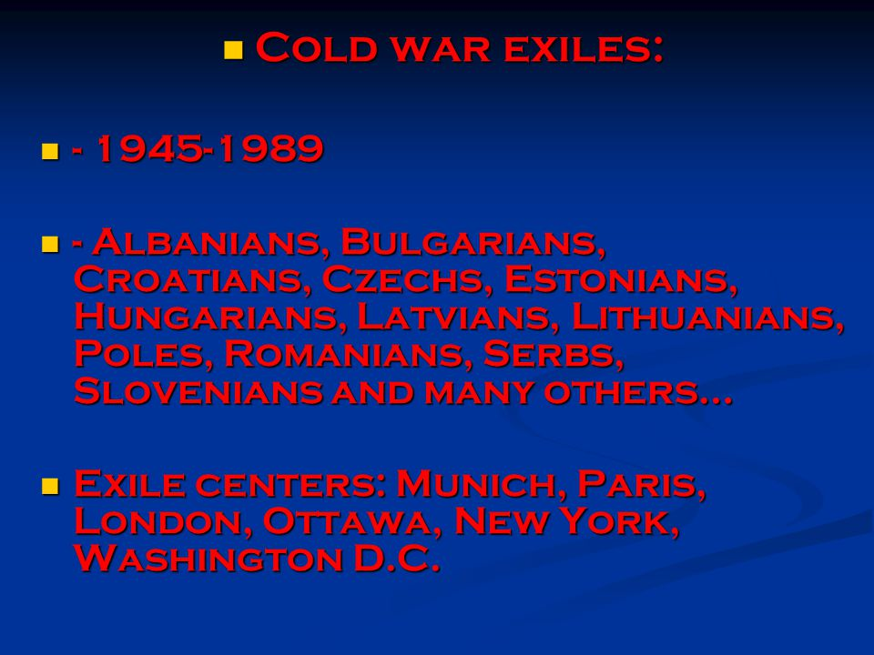 Cold war exiles: Cold war exiles: - 1945-1989 - 1945-1989 - Albanians, Bulgarians, Croatians, Czechs, Estonians, Hungarians, Latvians, Lithuanians, Poles, Romanians, Serbs, Slovenians and many others… - Albanians, Bulgarians, Croatians, Czechs, Estonians, Hungarians, Latvians, Lithuanians, Poles, Romanians, Serbs, Slovenians and many others… Exile centers: Munich, Paris, London, Ottawa, New York, Washington D.C.