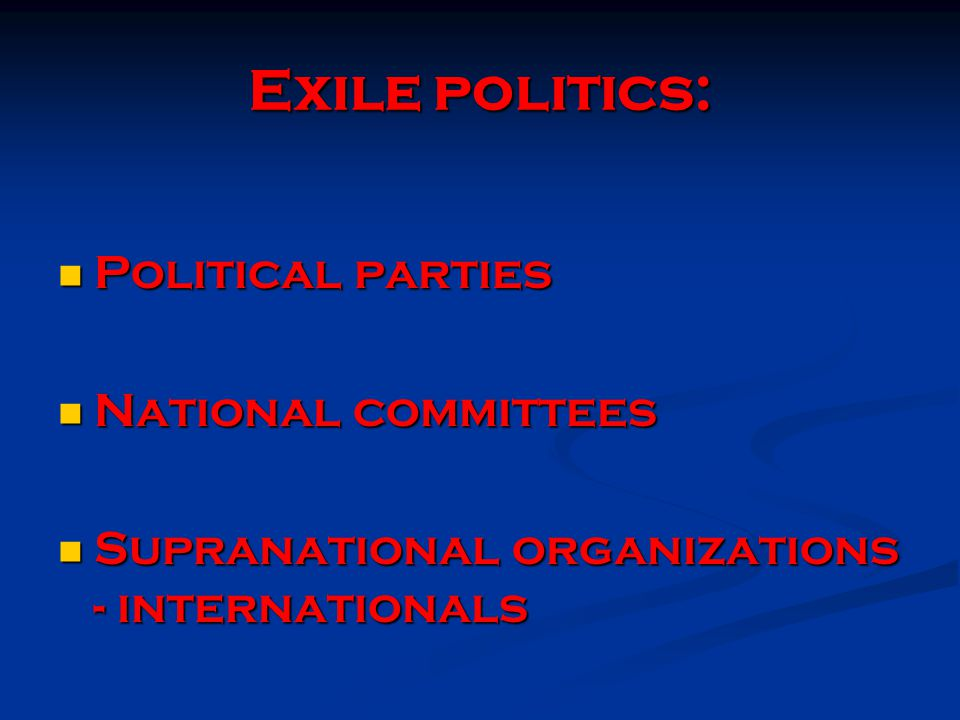 Exile politics: Political parties Political parties National committees National committees Supranational organizations - internationals Supranational organizations - internationals