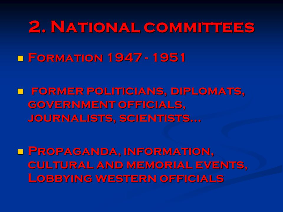 1947 - Polish National Democratic Council (Polski Komitet Narodowo Demokratyczny) - Hungarian National Committee (Magyar Nemzeti Bizottmány) 1948 - Romanian National Committee (Comitetului National Român) 1949 - Council of a Free Czechoslovakia (Rada svobodného Č eskoslovenska) - Committee for a Free Albania (Komitetit Kombetar Shqipëria e Lirë ) - Bulgarian National Committee - Free and Independent Bulgaria (Bulgarski Nacionalen Komitet - Svobodna i nezavisima Bulgaria 1951 - National Commitee for a Free Latvia (Komiteja latvijas br ī v ī bai) - National Committee for a Free Lithuania (Lietuvos laisv ė s komitetas) - National Commitee for a Free Estonia (Vaba Eesti Komitee)