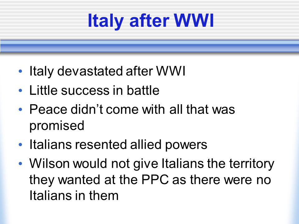 Italy after WWI Italy devastated after WWI Little success in battle Peace didn't come with all that was promised Italians resented allied powers Wilso
