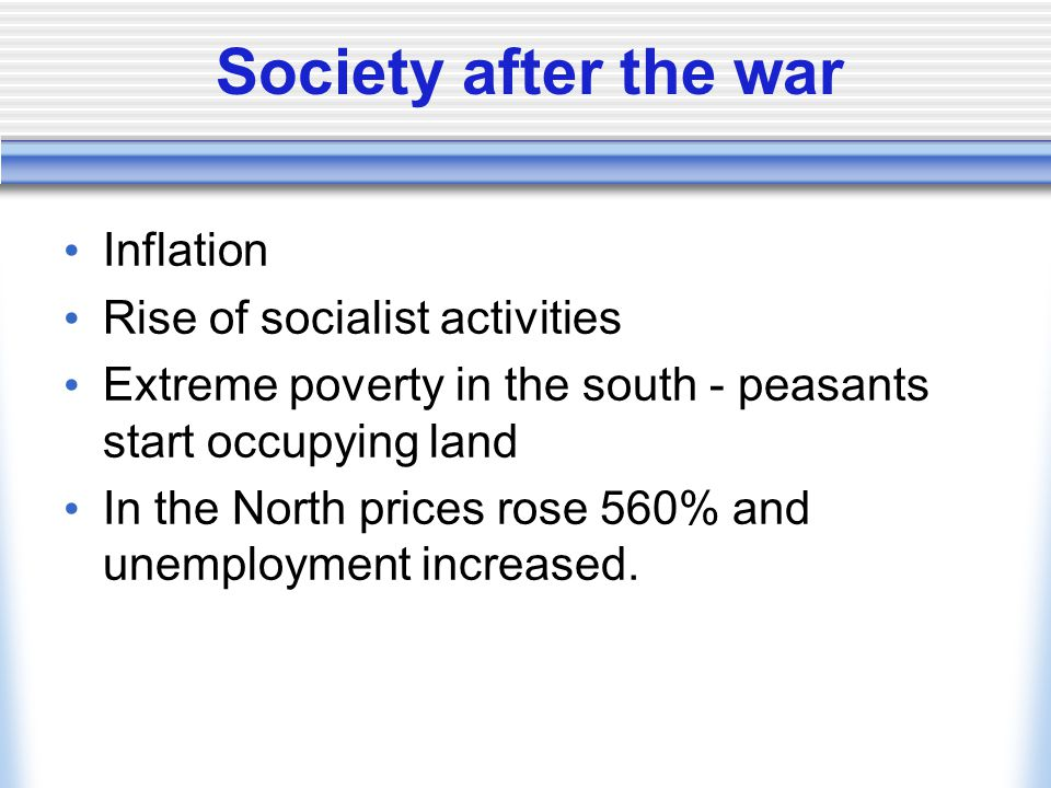 Society after the war Inflation Rise of socialist activities Extreme poverty in the south - peasants start occupying land In the North prices rose 560