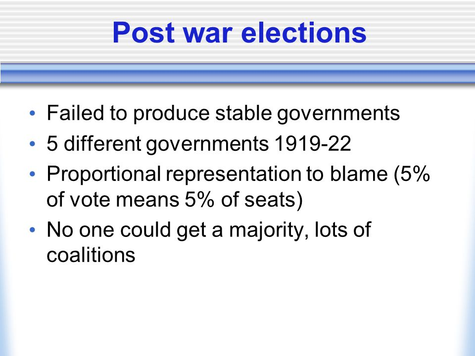 Post war elections Failed to produce stable governments 5 different governments 1919-22 Proportional representation to blame (5% of vote means 5% of s