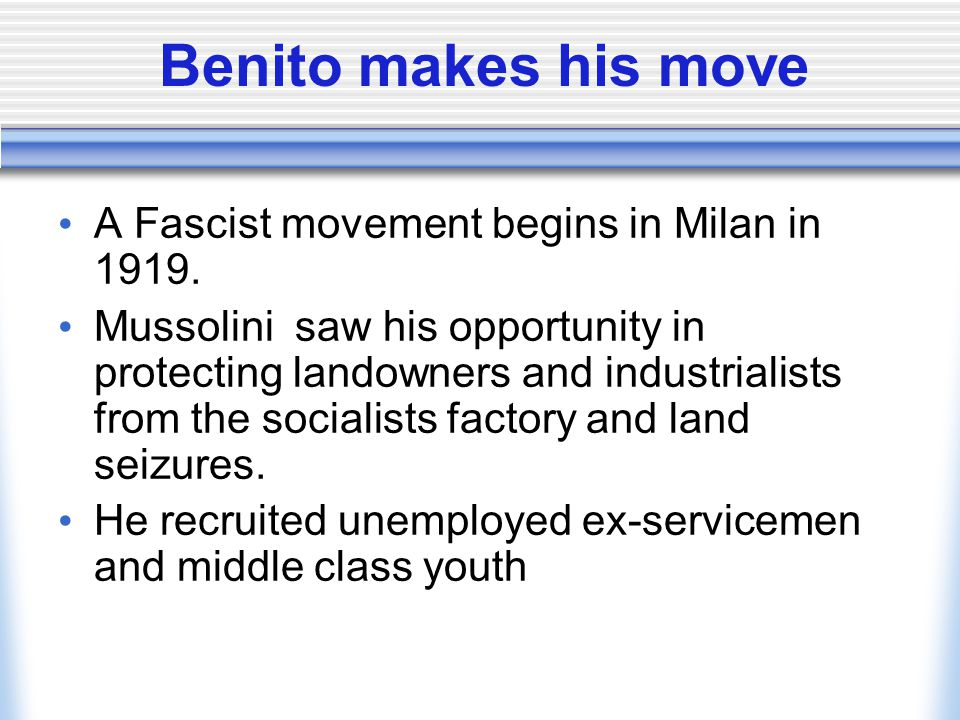 Benito makes his move A Fascist movement begins in Milan in 1919. Mussolini saw his opportunity in protecting landowners and industrialists from the s