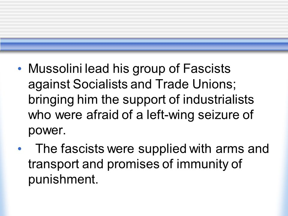 Mussolini lead his group of Fascists against Socialists and Trade Unions; bringing him the support of industrialists who were afraid of a left-wing se