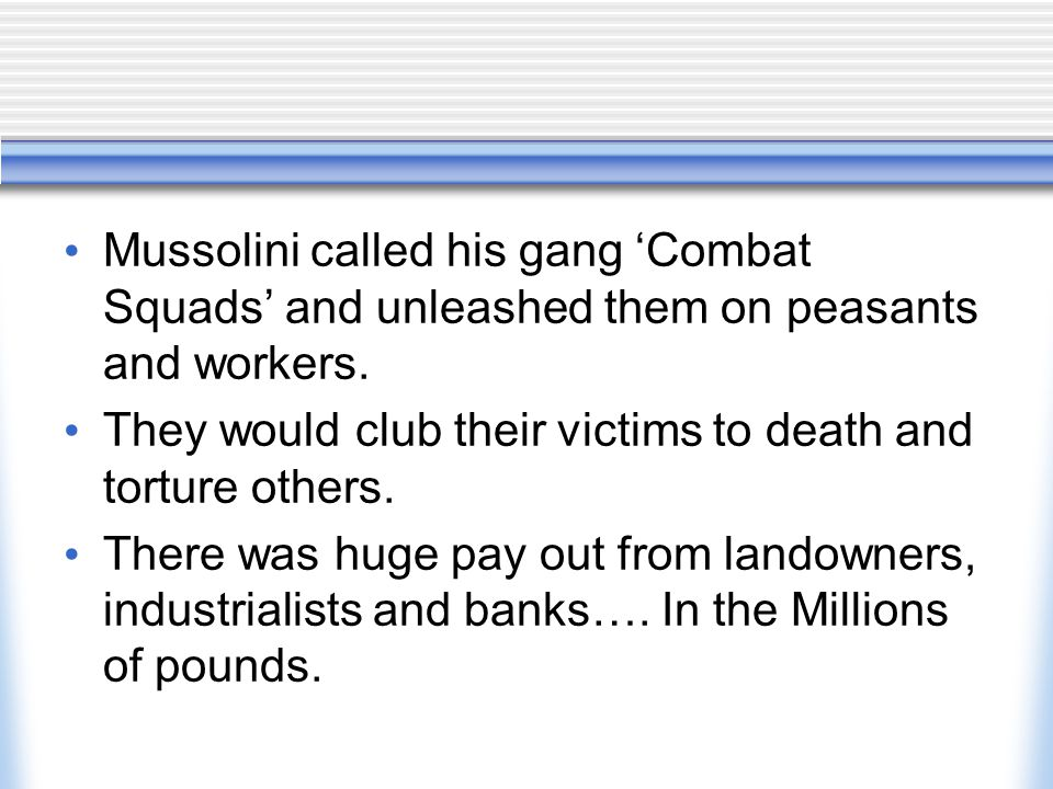 Mussolini called his gang 'Combat Squads' and unleashed them on peasants and workers. They would club their victims to death and torture others. There