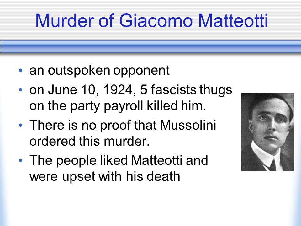 Murder of Giacomo Matteotti an outspoken opponent on June 10, 1924, 5 fascists thugs on the party payroll killed him. There is no proof that Mussolini