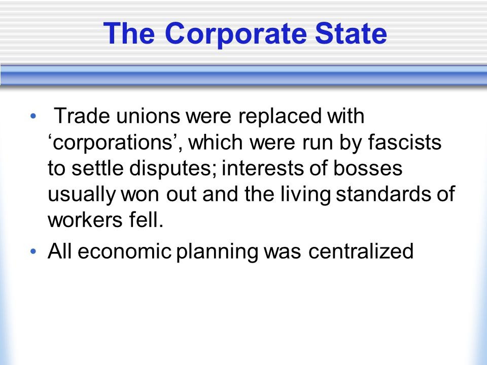 The Corporate State Trade unions were replaced with 'corporations', which were run by fascists to settle disputes; interests of bosses usually won out
