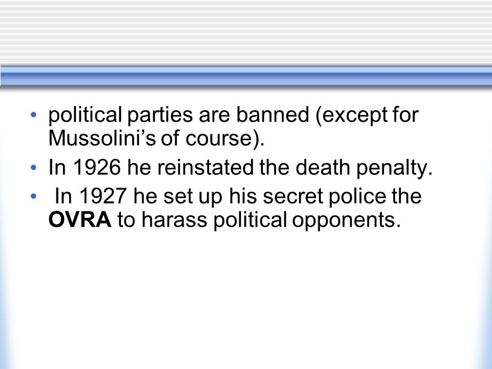 political parties are banned (except for Mussolini's of course). In 1926 he reinstated the death penalty. In 1927 he set up his secret police the OVRA