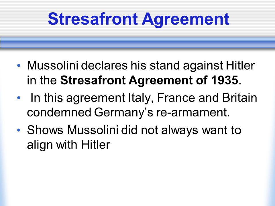 Stresafront Agreement Mussolini declares his stand against Hitler in the Stresafront Agreement of 1935. In this agreement Italy, France and Britain co