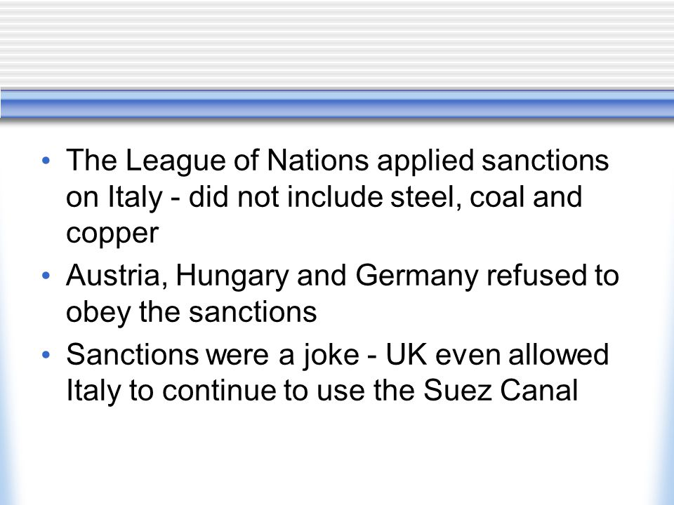 The League of Nations applied sanctions on Italy - did not include steel, coal and copper Austria, Hungary and Germany refused to obey the sanctions S