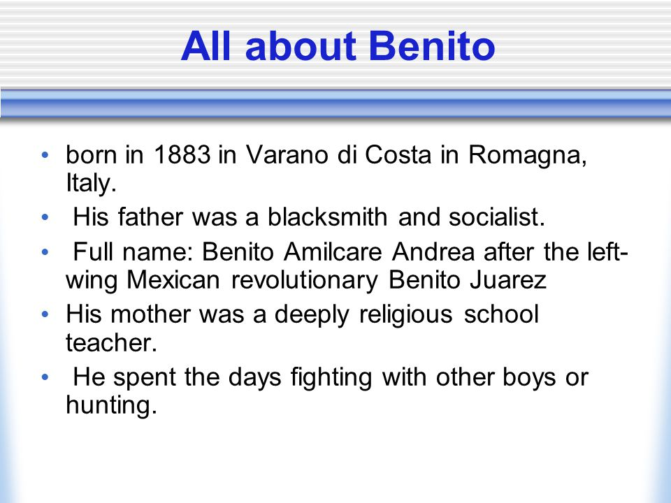 All about Benito born in 1883 in Varano di Costa in Romagna, Italy. His father was a blacksmith and socialist. Full name: Benito Amilcare Andrea after