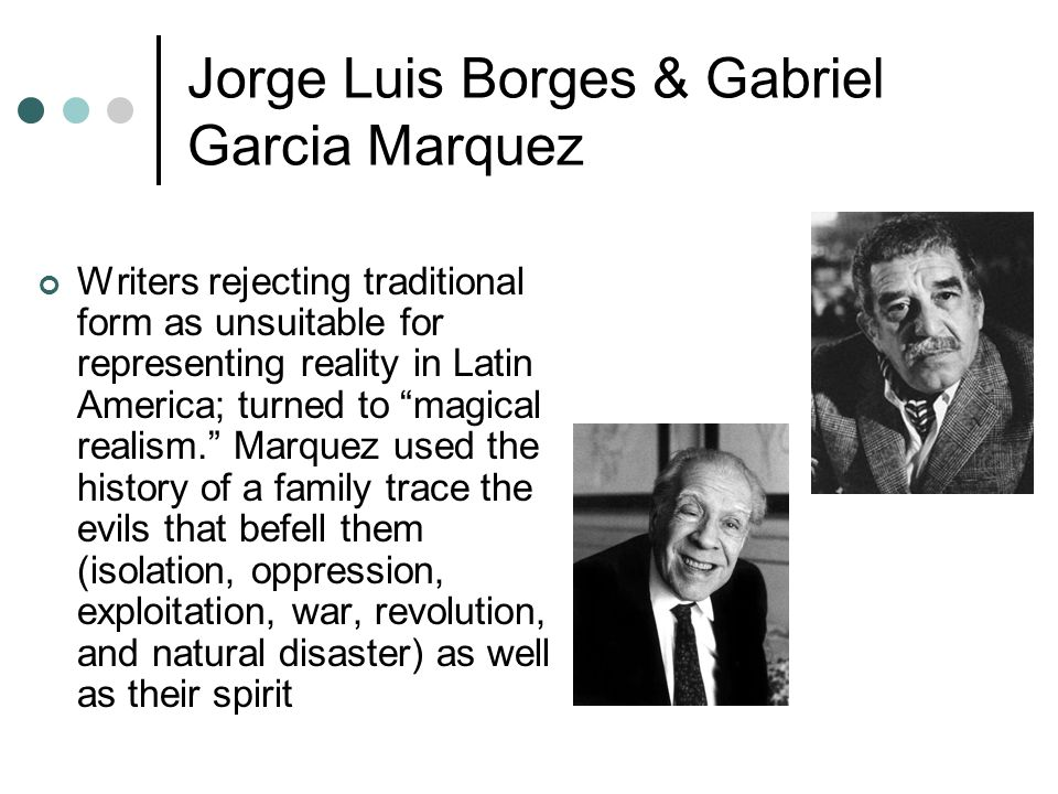 Jorge Luis Borges & Gabriel Garcia Marquez Writers rejecting traditional form as unsuitable for representing reality in Latin America; turned to magical realism. Marquez used the history of a family trace the evils that befell them (isolation, oppression, exploitation, war, revolution, and natural disaster) as well as their spirit