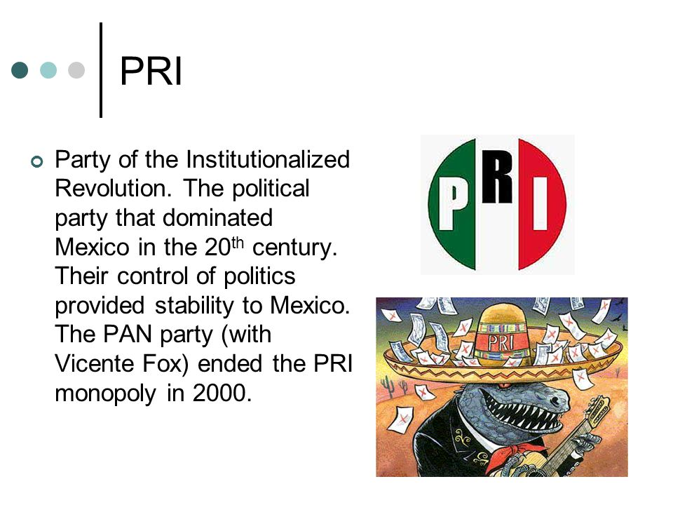 PRI Party of the Institutionalized Revolution. The political party that dominated Mexico in the 20 th century. Their control of politics provided stab