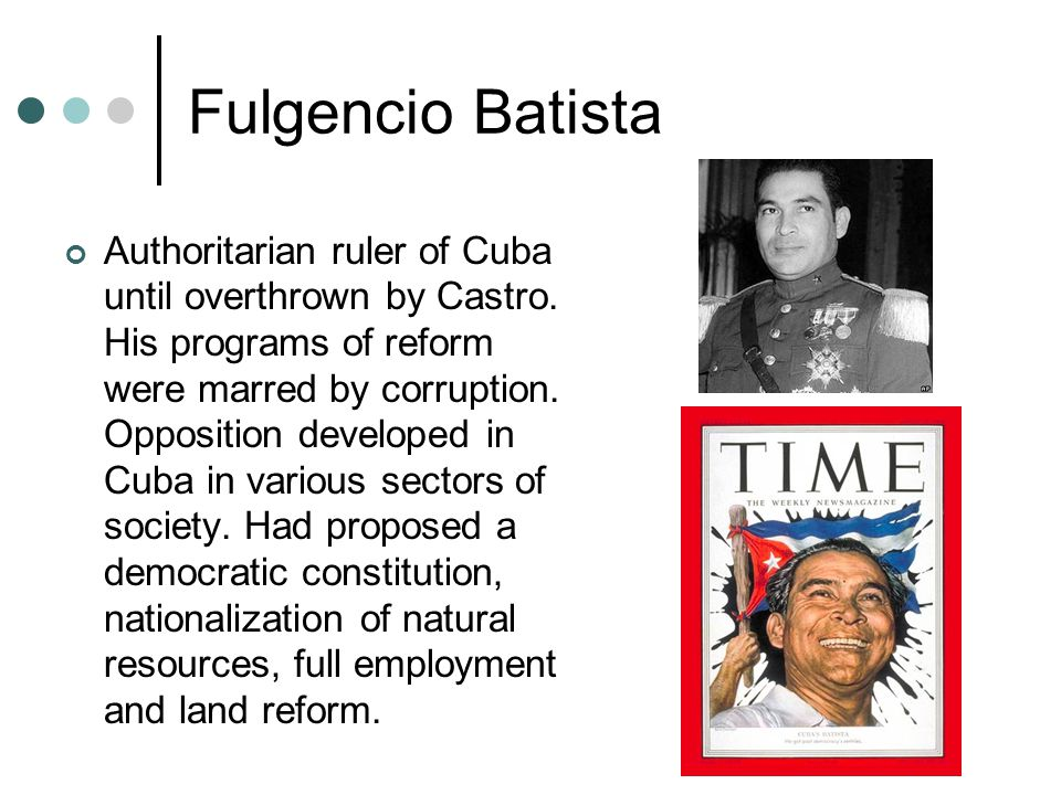 Fulgencio Batista Authoritarian ruler of Cuba until overthrown by Castro.