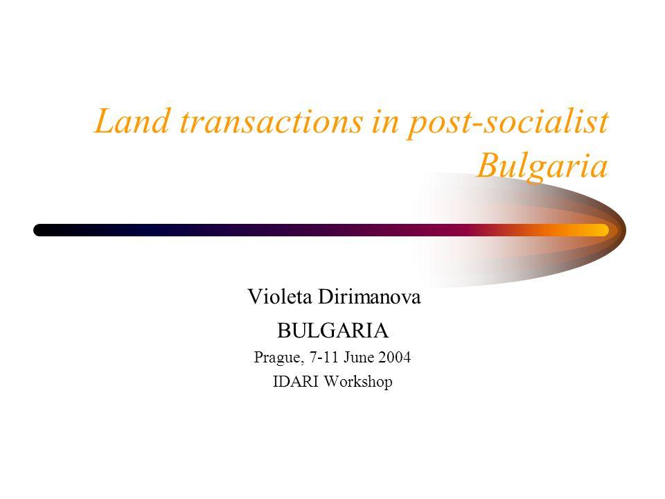 Land transactions in post-socialist Bulgaria Violeta Dirimanova BULGARIA Prague, 7-11 June 2004 IDARI Workshop