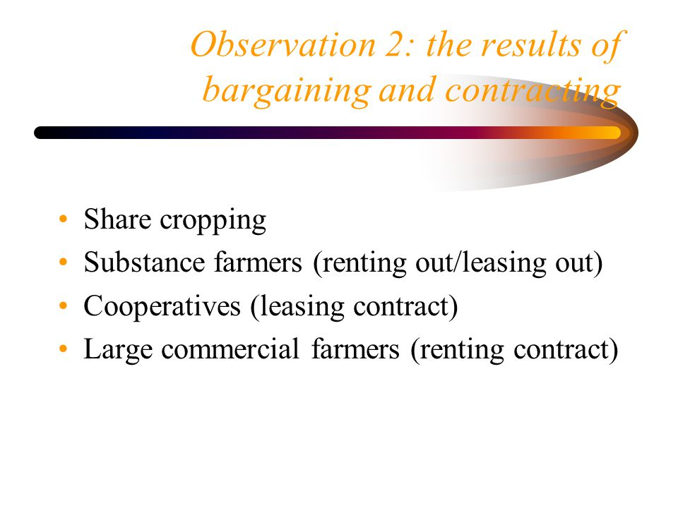 Observation 2: the results of bargaining and contracting Share cropping Substance farmers (renting out/leasing out) Cooperatives (leasing contract) Large commercial farmers (renting contract)