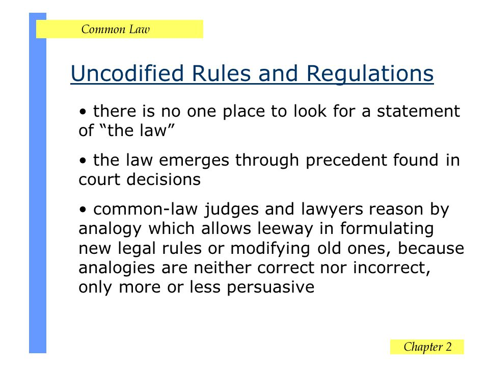 """Uncodified Rules and Regulations there is no one place to look for a statement of """"the law"""" the law emerges through precedent found in court decisions"""