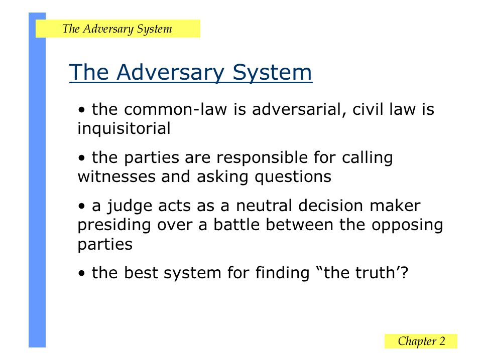 The Adversary System the common-law is adversarial, civil law is inquisitorial the parties are responsible for calling witnesses and asking questions