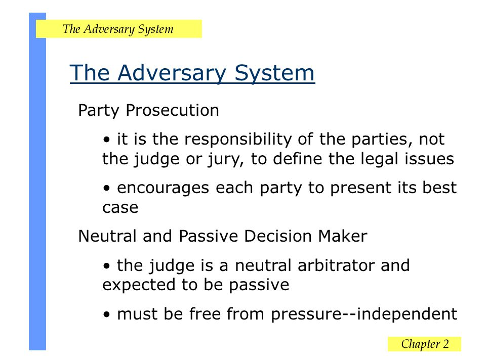 The Adversary System Party Prosecution it is the responsibility of the parties, not the judge or jury, to define the legal issues encourages each part