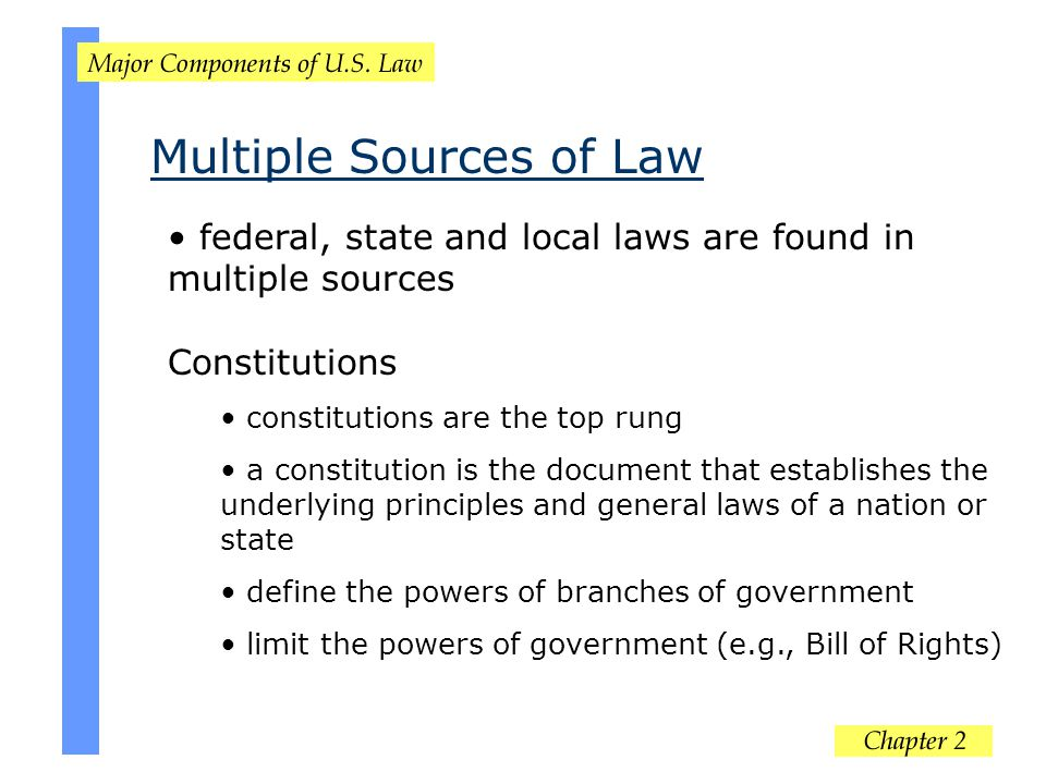 Multiple Sources of Law federal, state and local laws are found in multiple sources Constitutions constitutions are the top rung a constitution is the