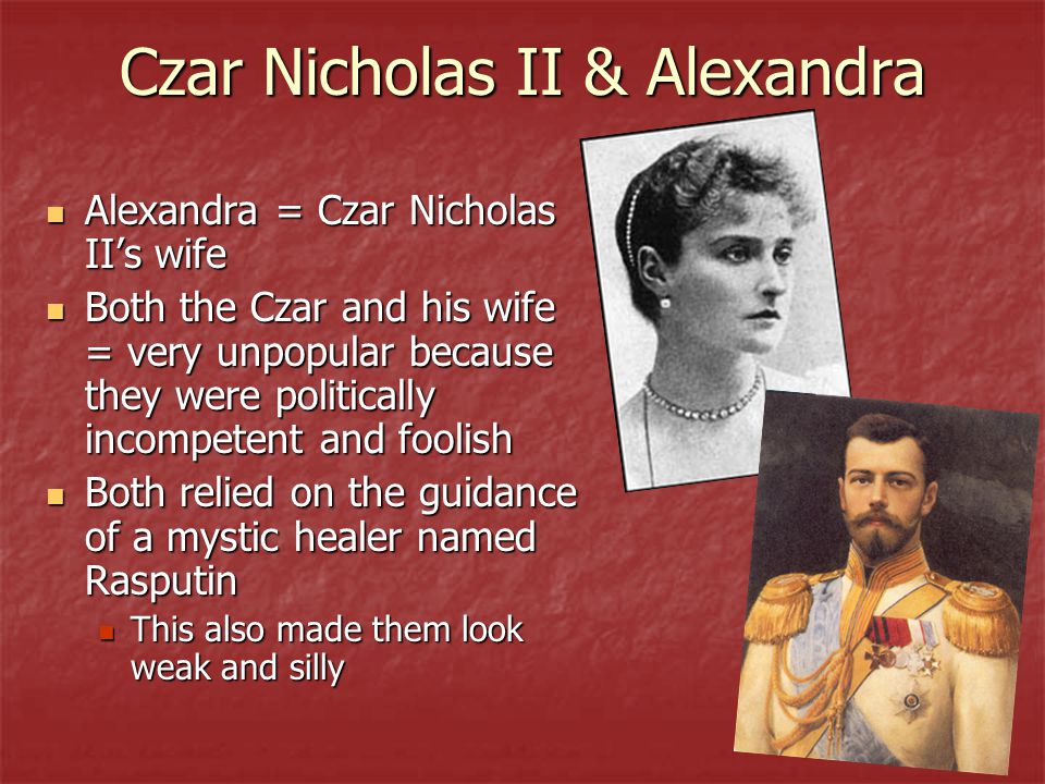 Czar Nicholas II & Alexandra Alexandra = Czar Nicholas II's wife Alexandra = Czar Nicholas II's wife Both the Czar and his wife = very unpopular because they were politically incompetent and foolish Both the Czar and his wife = very unpopular because they were politically incompetent and foolish Both relied on the guidance of a mystic healer named Rasputin Both relied on the guidance of a mystic healer named Rasputin This also made them look weak and silly This also made them look weak and silly