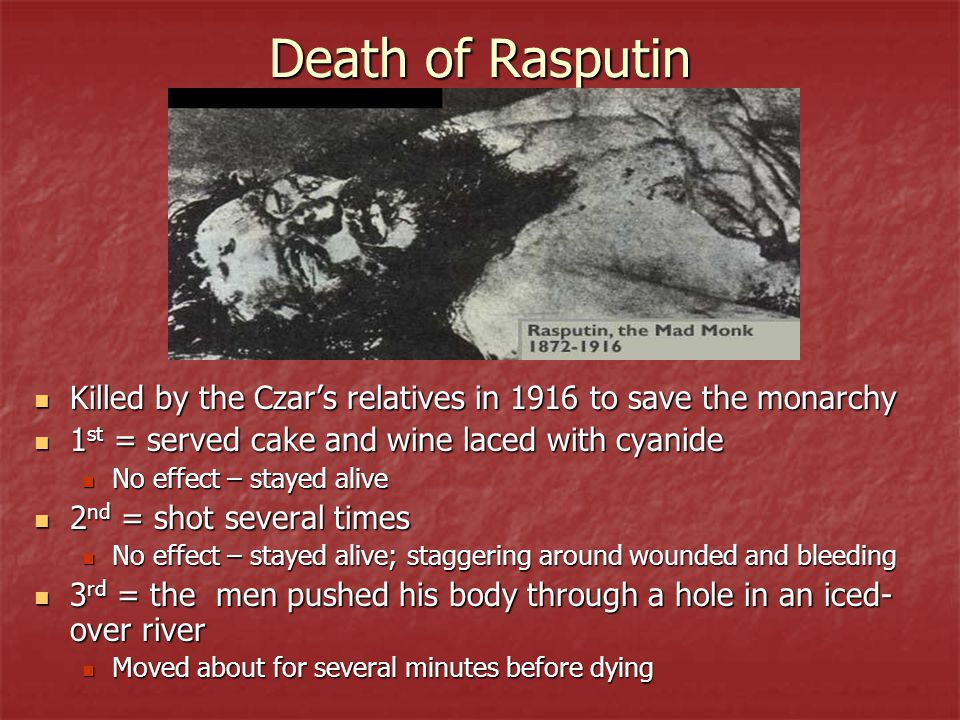 Death of Rasputin Killed by the Czar's relatives in 1916 to save the monarchy Killed by the Czar's relatives in 1916 to save the monarchy 1 st = served cake and wine laced with cyanide 1 st = served cake and wine laced with cyanide No effect – stayed alive No effect – stayed alive 2 nd = shot several times 2 nd = shot several times No effect – stayed alive; staggering around wounded and bleeding No effect – stayed alive; staggering around wounded and bleeding 3 rd = the men pushed his body through a hole in an iced- over river 3 rd = the men pushed his body through a hole in an iced- over river Moved about for several minutes before dying Moved about for several minutes before dying