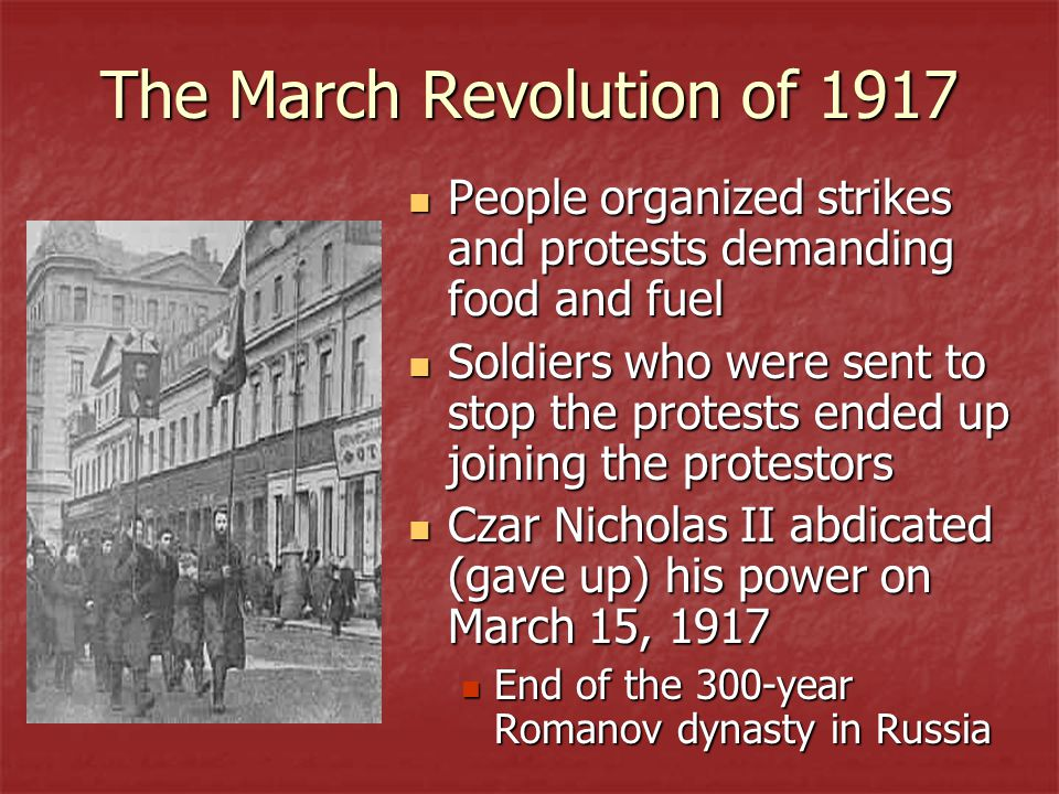 The March Revolution of 1917 People organized strikes and protests demanding food and fuel People organized strikes and protests demanding food and fuel Soldiers who were sent to stop the protests ended up joining the protestors Soldiers who were sent to stop the protests ended up joining the protestors Czar Nicholas II abdicated (gave up) his power on March 15, 1917 Czar Nicholas II abdicated (gave up) his power on March 15, 1917 End of the 300-year Romanov dynasty in Russia End of the 300-year Romanov dynasty in Russia