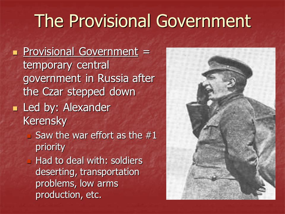 The Provisional Government Provisional Government = temporary central government in Russia after the Czar stepped down Provisional Government = temporary central government in Russia after the Czar stepped down Led by: Alexander Kerensky Led by: Alexander Kerensky Saw the war effort as the #1 priority Saw the war effort as the #1 priority Had to deal with: soldiers deserting, transportation problems, low arms production, etc.