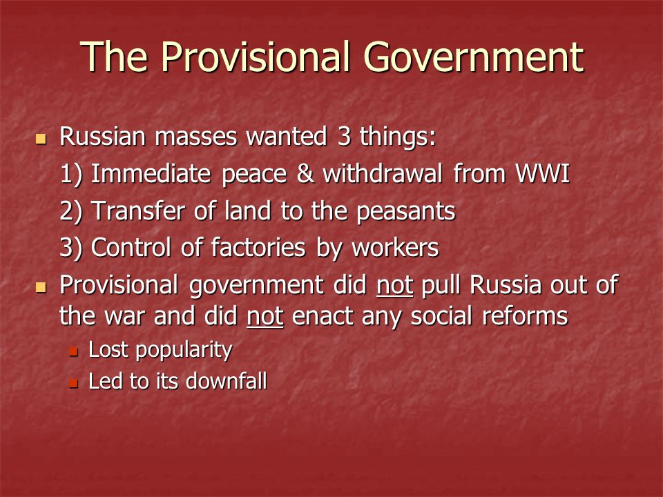The Provisional Government Russian masses wanted 3 things: Russian masses wanted 3 things: 1) Immediate peace & withdrawal from WWI 2) Transfer of land to the peasants 3) Control of factories by workers Provisional government did not pull Russia out of the war and did not enact any social reforms Provisional government did not pull Russia out of the war and did not enact any social reforms Lost popularity Lost popularity Led to its downfall Led to its downfall