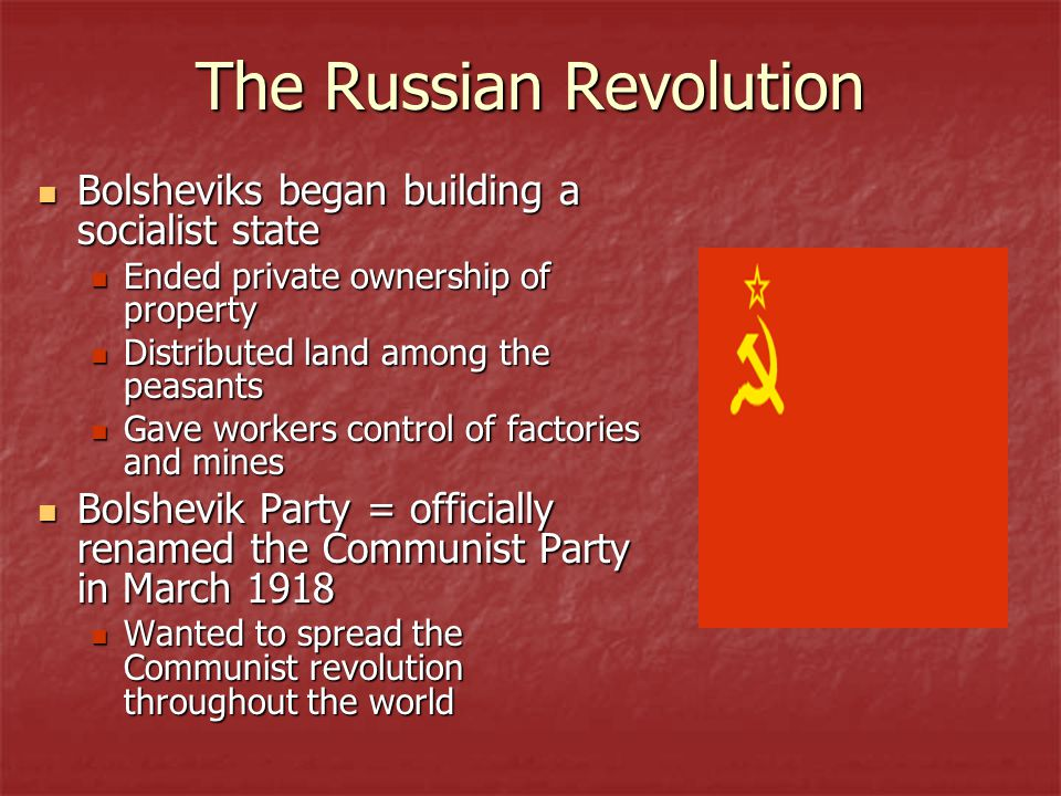 The Russian Revolution Bolsheviks began building a socialist state Bolsheviks began building a socialist state Ended private ownership of property Ended private ownership of property Distributed land among the peasants Distributed land among the peasants Gave workers control of factories and mines Gave workers control of factories and mines Bolshevik Party = officially renamed the Communist Party in March 1918 Bolshevik Party = officially renamed the Communist Party in March 1918 Wanted to spread the Communist revolution throughout the world Wanted to spread the Communist revolution throughout the world