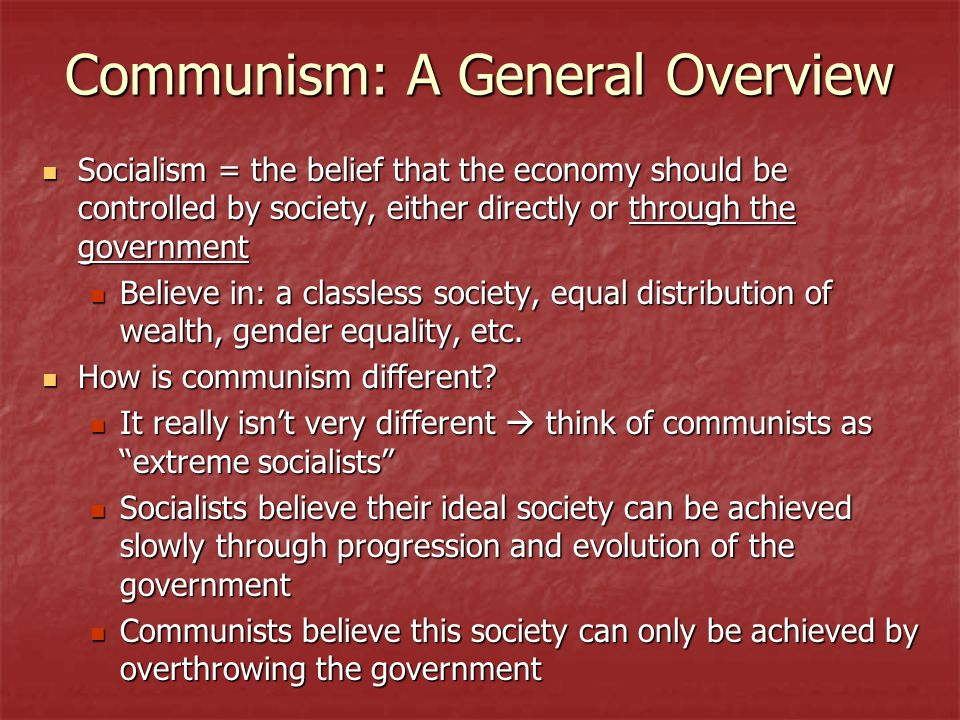Communism: A General Overview Socialism = the belief that the economy should be controlled by society, either directly or through the government Socialism = the belief that the economy should be controlled by society, either directly or through the government Believe in: a classless society, equal distribution of wealth, gender equality, etc.