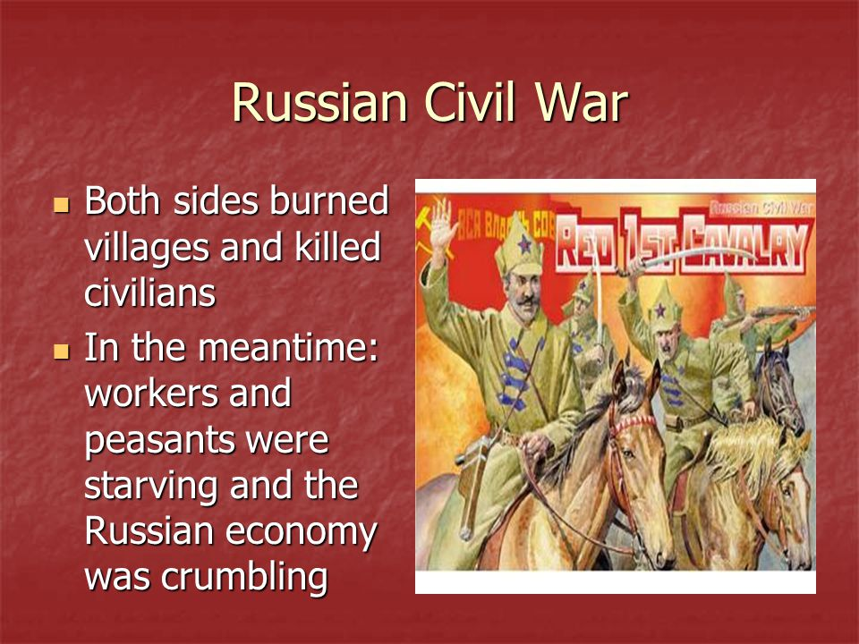 Russian Civil War Both sides burned villages and killed civilians Both sides burned villages and killed civilians In the meantime: workers and peasants were starving and the Russian economy was crumbling In the meantime: workers and peasants were starving and the Russian economy was crumbling