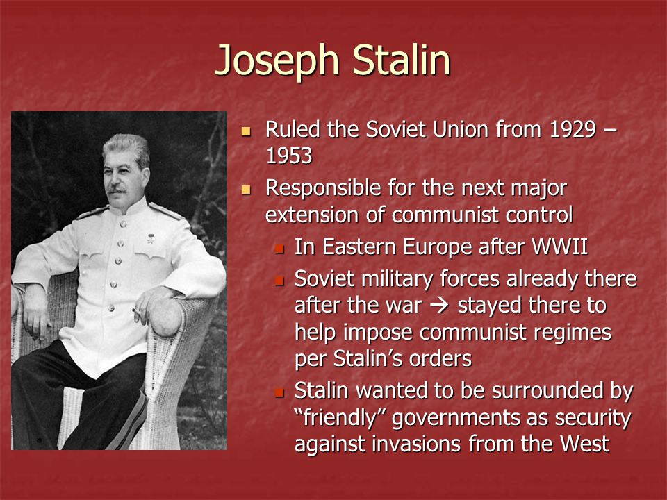 Joseph Stalin Ruled the Soviet Union from 1929 – 1953 Ruled the Soviet Union from 1929 – 1953 Responsible for the next major extension of communist control Responsible for the next major extension of communist control In Eastern Europe after WWII In Eastern Europe after WWII Soviet military forces already there after the war  stayed there to help impose communist regimes per Stalin's orders Soviet military forces already there after the war  stayed there to help impose communist regimes per Stalin's orders Stalin wanted to be surrounded by friendly governments as security against invasions from the West Stalin wanted to be surrounded by friendly governments as security against invasions from the West