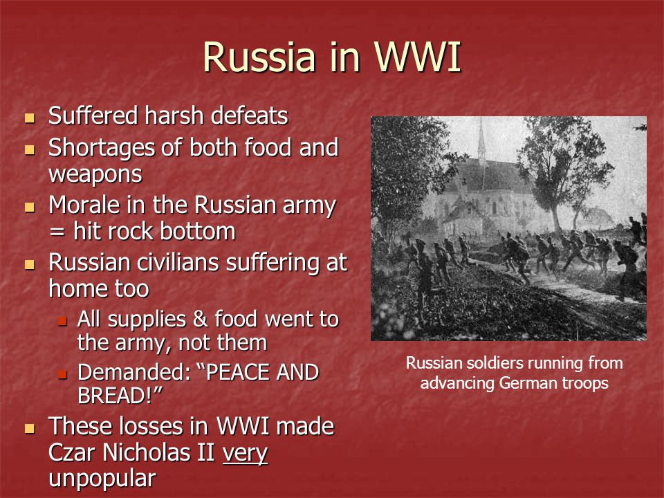 Russia in WWI Suffered harsh defeats Suffered harsh defeats Shortages of both food and weapons Shortages of both food and weapons Morale in the Russian army = hit rock bottom Morale in the Russian army = hit rock bottom Russian civilians suffering at home too Russian civilians suffering at home too All supplies & food went to the army, not them All supplies & food went to the army, not them Demanded: PEACE AND BREAD! Demanded: PEACE AND BREAD! These losses in WWI made Czar Nicholas II very unpopular These losses in WWI made Czar Nicholas II very unpopular Russian soldiers running from advancing German troops