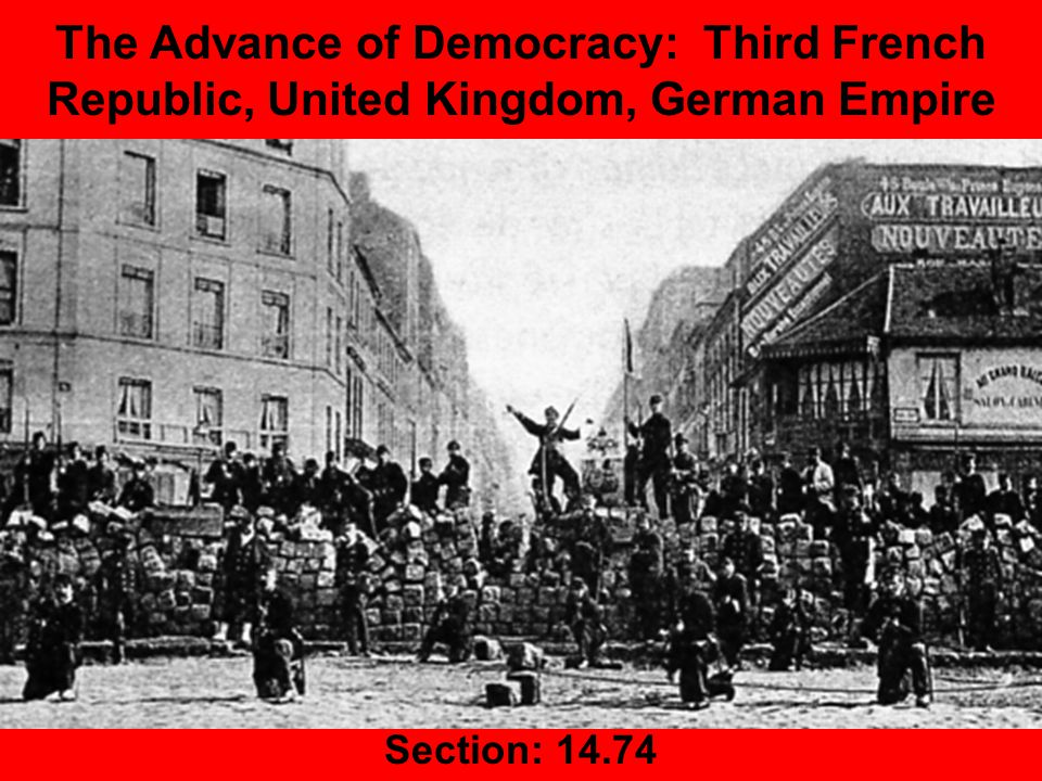 The Advance of Democracy: Third French Republic, United Kingdom, German Empire Section: 14.74