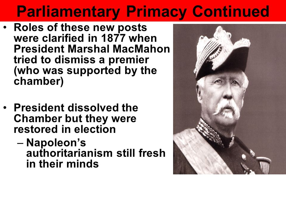Parliamentary Primacy Continued Roles of these new posts were clarified in 1877 when President Marshal MacMahon tried to dismiss a premier (who was supported by the chamber) President dissolved the Chamber but they were restored in election –Napoleon's authoritarianism still fresh in their minds