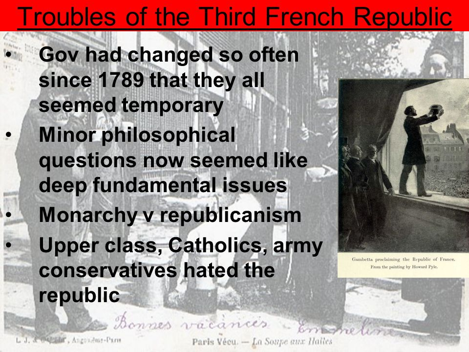 Troubles of the Third French Republic Gov had changed so often since 1789 that they all seemed temporary Minor philosophical questions now seemed like deep fundamental issues Monarchy v republicanism Upper class, Catholics, army conservatives hated the republic