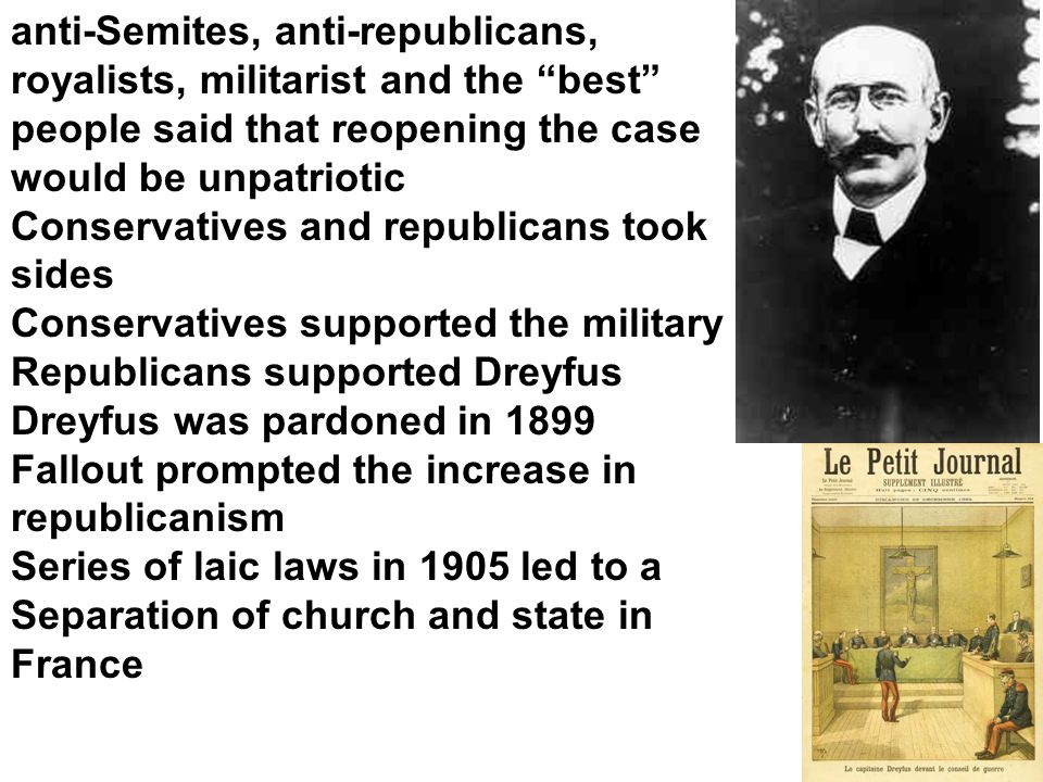 anti-Semites, anti-republicans, royalists, militarist and the best people said that reopening the case would be unpatriotic Conservatives and republicans took sides Conservatives supported the military Republicans supported Dreyfus Dreyfus was pardoned in 1899 Fallout prompted the increase in republicanism Series of laic laws in 1905 led to a Separation of church and state in France