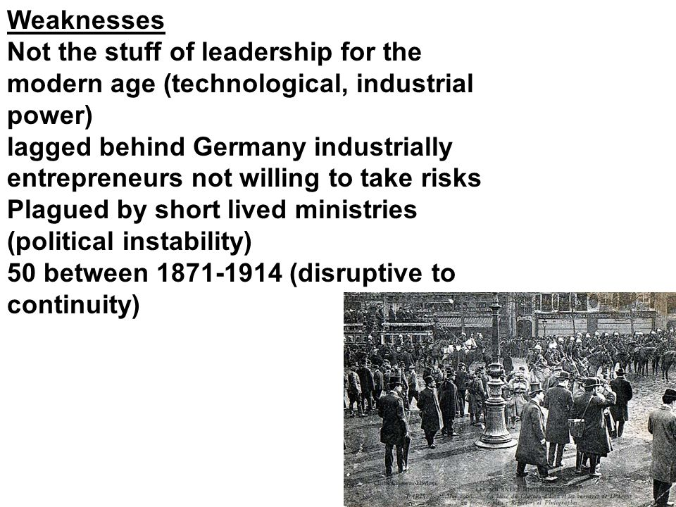 Weaknesses Not the stuff of leadership for the modern age (technological, industrial power) lagged behind Germany industrially entrepreneurs not willing to take risks Plagued by short lived ministries (political instability) 50 between 1871-1914 (disruptive to continuity)
