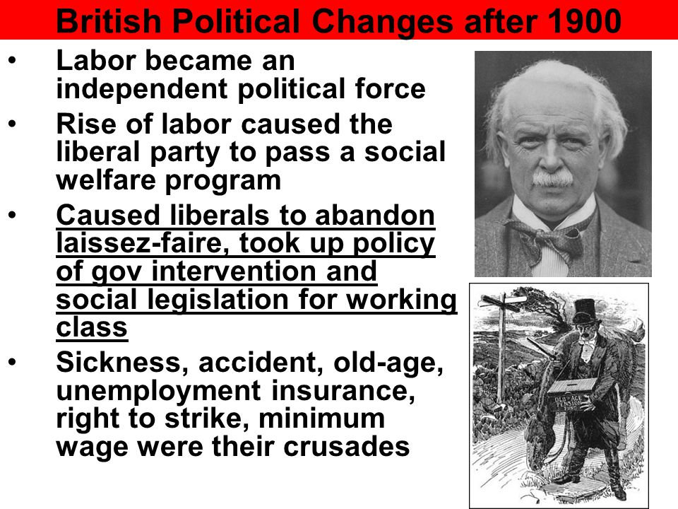 British Political Changes after 1900 Labor became an independent political force Rise of labor caused the liberal party to pass a social welfare program Caused liberals to abandon laissez-faire, took up policy of gov intervention and social legislation for working class Sickness, accident, old-age, unemployment insurance, right to strike, minimum wage were their crusades