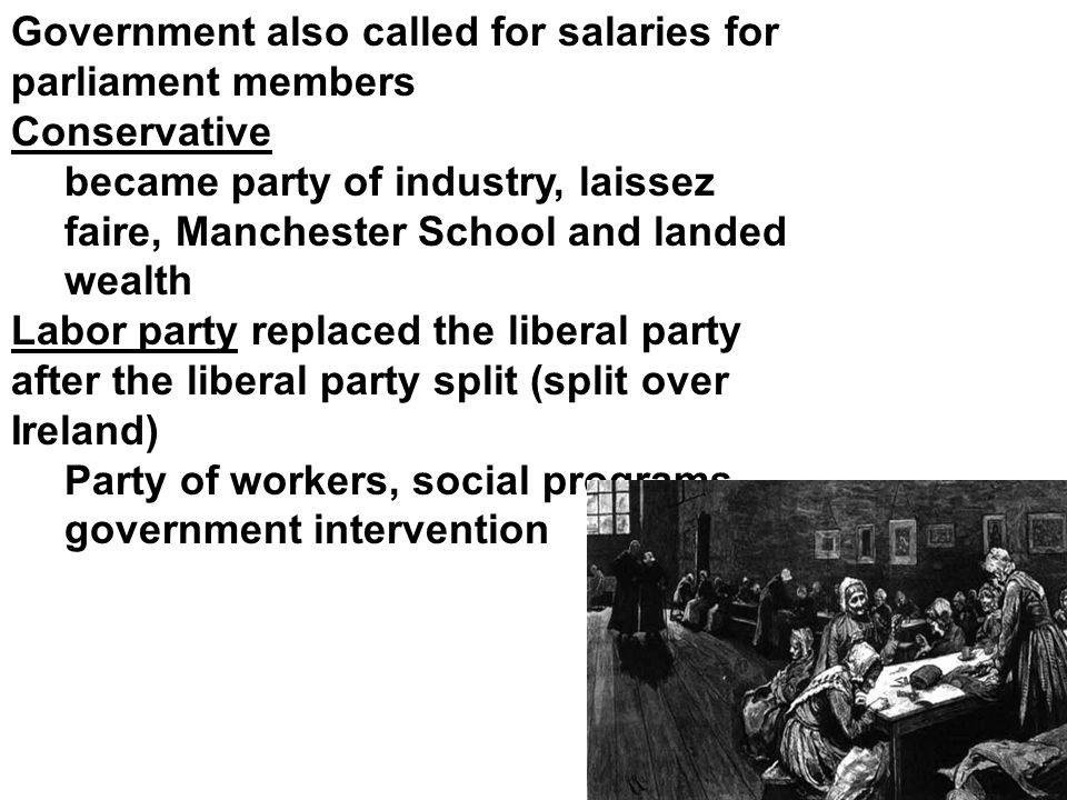 Government also called for salaries for parliament members Conservative became party of industry, laissez faire, Manchester School and landed wealth Labor party replaced the liberal party after the liberal party split (split over Ireland) Party of workers, social programs, government intervention