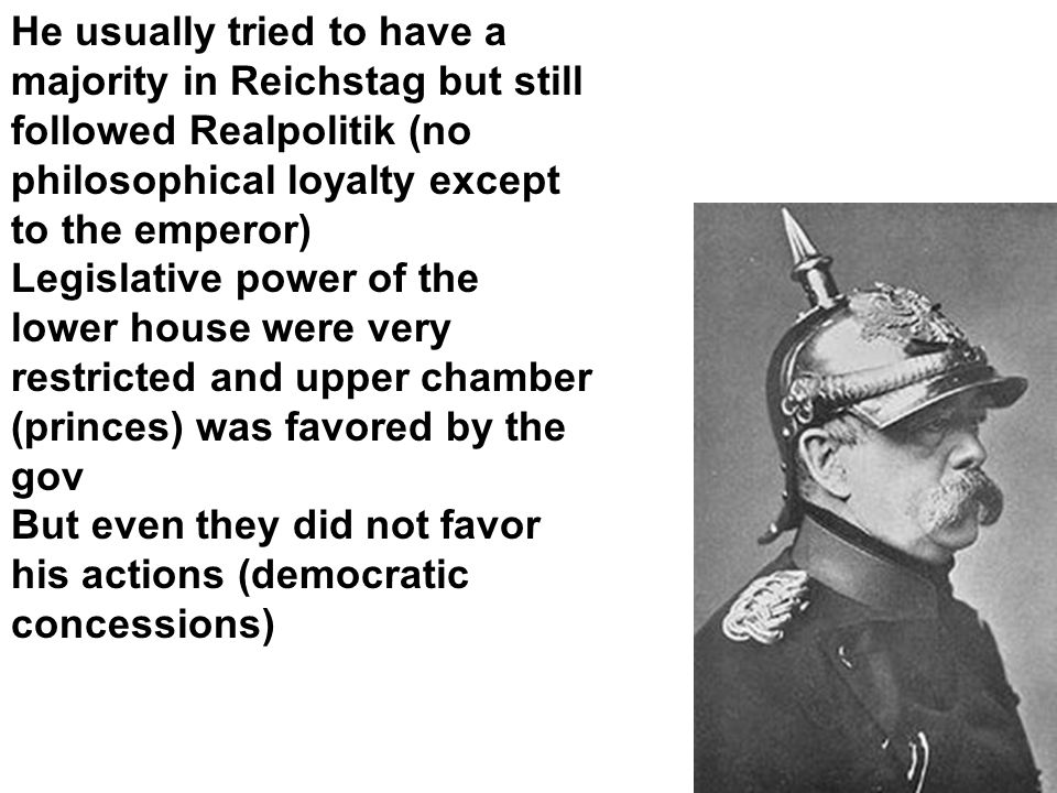 He usually tried to have a majority in Reichstag but still followed Realpolitik (no philosophical loyalty except to the emperor) Legislative power of the lower house were very restricted and upper chamber (princes) was favored by the gov But even they did not favor his actions (democratic concessions)