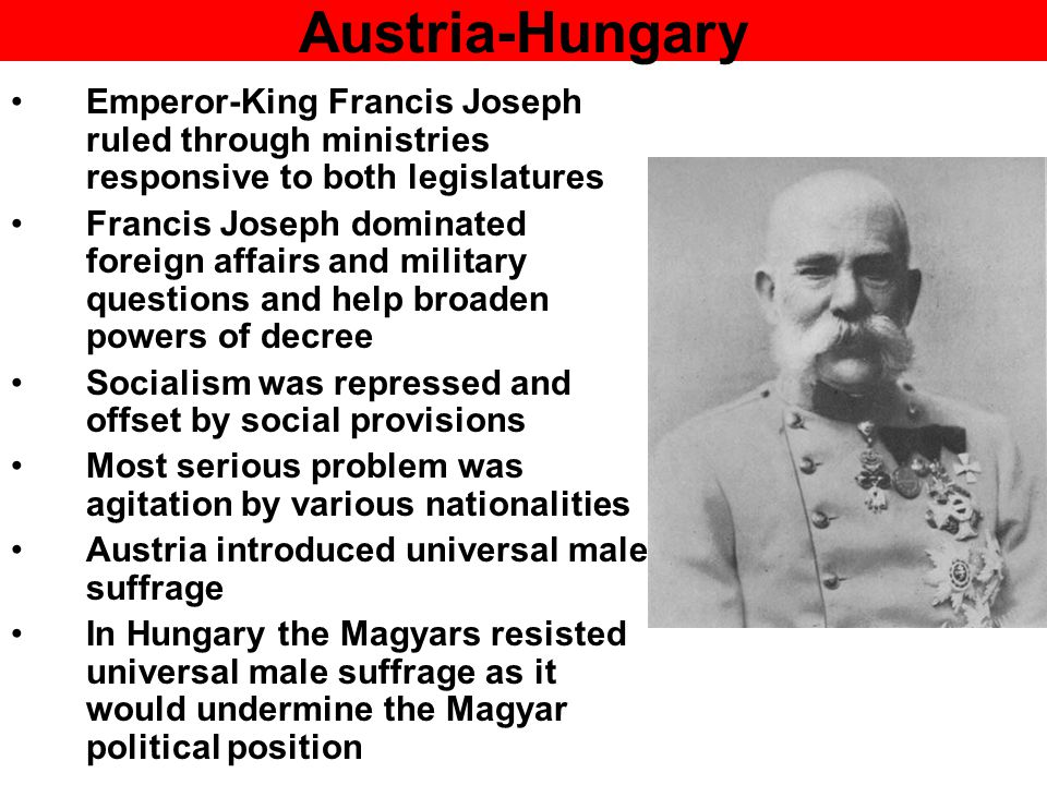 Austria-Hungary Emperor-King Francis Joseph ruled through ministries responsive to both legislatures Francis Joseph dominated foreign affairs and military questions and help broaden powers of decree Socialism was repressed and offset by social provisions Most serious problem was agitation by various nationalities Austria introduced universal male suffrage In Hungary the Magyars resisted universal male suffrage as it would undermine the Magyar political position