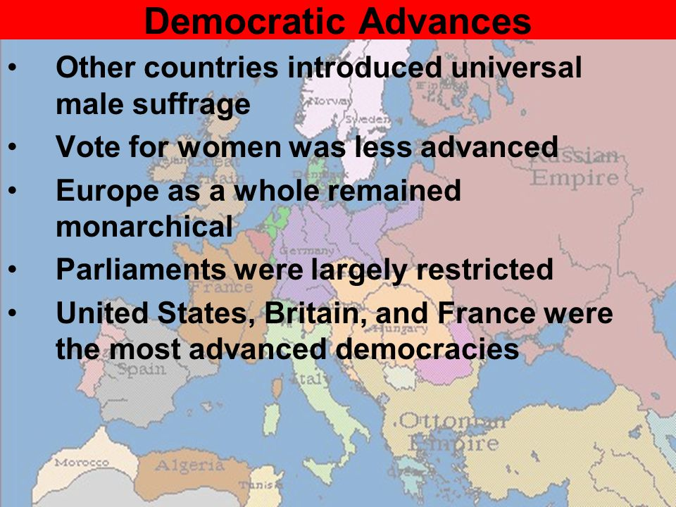 Democratic Advances Other countries introduced universal male suffrage Vote for women was less advanced Europe as a whole remained monarchical Parliaments were largely restricted United States, Britain, and France were the most advanced democracies