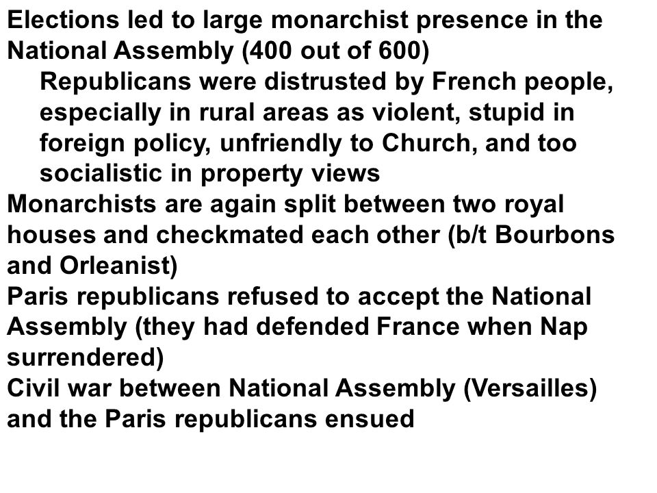 Elections led to large monarchist presence in the National Assembly (400 out of 600) Republicans were distrusted by French people, especially in rural areas as violent, stupid in foreign policy, unfriendly to Church, and too socialistic in property views Monarchists are again split between two royal houses and checkmated each other (b/t Bourbons and Orleanist) Paris republicans refused to accept the National Assembly (they had defended France when Nap surrendered) Civil war between National Assembly (Versailles) and the Paris republicans ensued