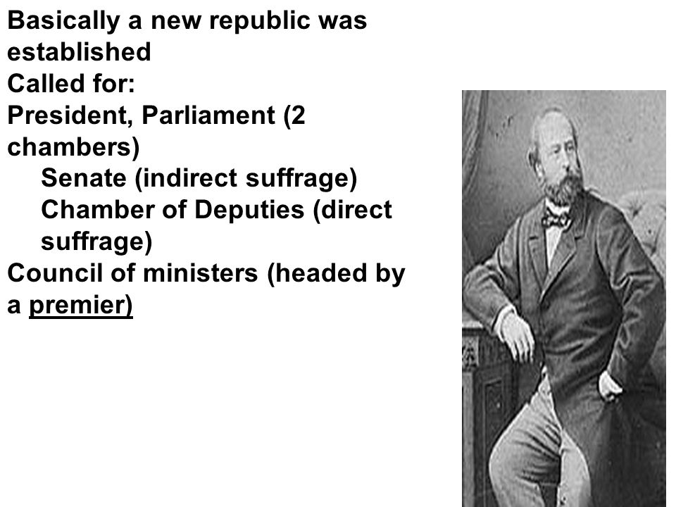 Basically a new republic was established Called for: President, Parliament (2 chambers) Senate (indirect suffrage) Chamber of Deputies (direct suffrage) Council of ministers (headed by a premier)