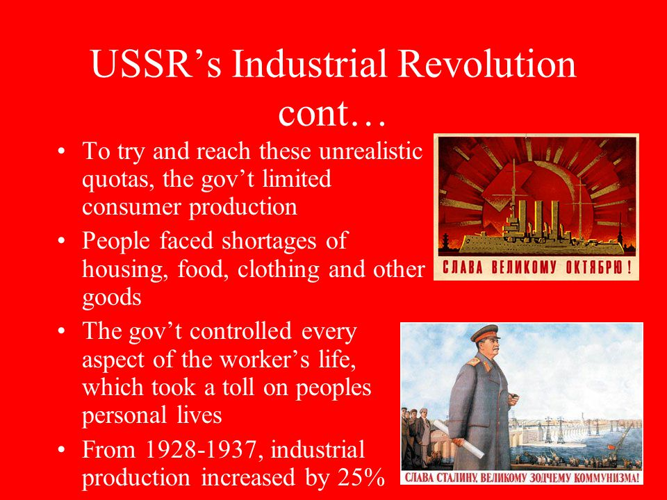 USSR's Industrial Revolution cont… To try and reach these unrealistic quotas, the gov't limited consumer production People faced shortages of housing, food, clothing and other goods The gov't controlled every aspect of the worker's life, which took a toll on peoples personal lives From 1928-1937, industrial production increased by 25%