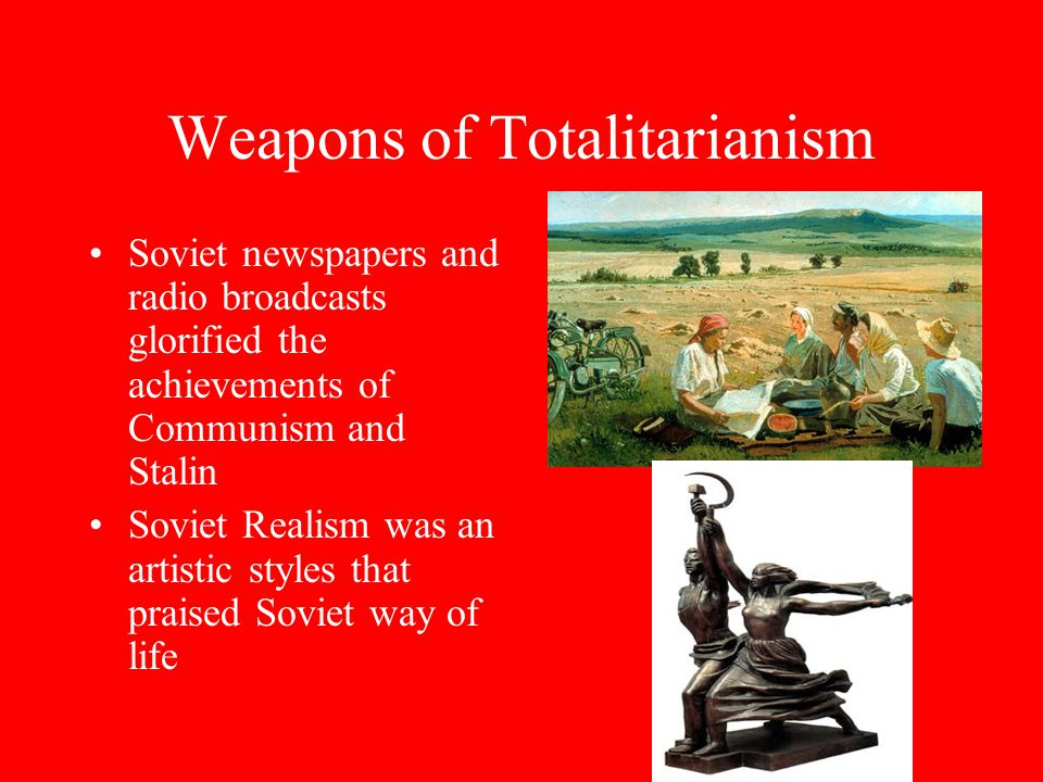 Weapons of Totalitarianism Soviet newspapers and radio broadcasts glorified the achievements of Communism and Stalin Soviet Realism was an artistic styles that praised Soviet way of life
